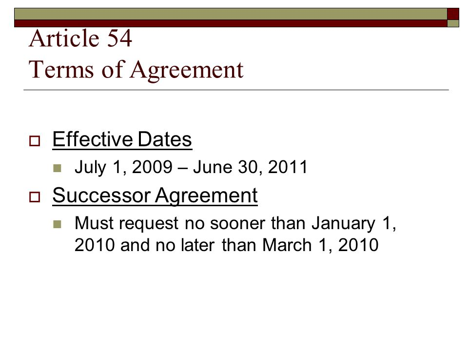 Article 54 Terms of Agreement  Effective Dates July 1, 2009 – June 30, 2011  Successor Agreement Must request no sooner than January 1, 2010 and no later than March 1, 2010