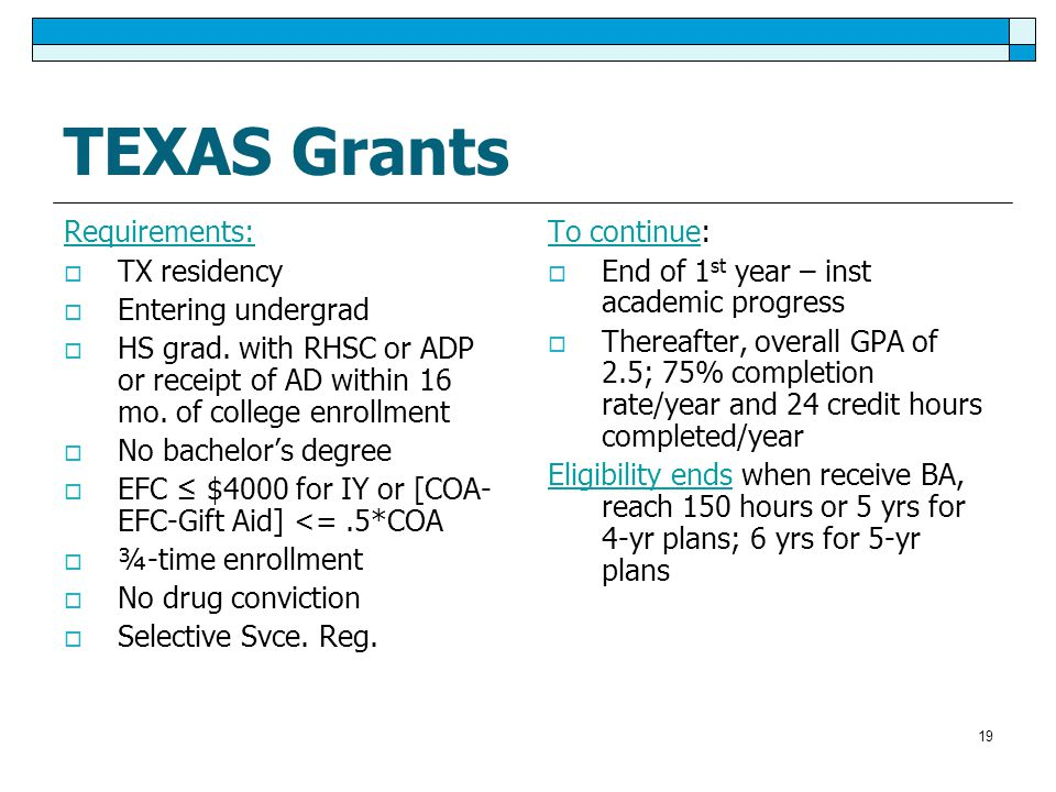 19 TEXAS Grants Requirements:  TX residency  Entering undergrad  HS grad.