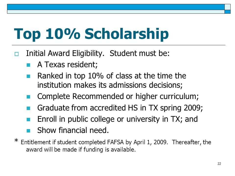 Top 10% Scholarship  Initial Award Eligibility. Student must be: A Texas resident; Ranked in top 10% of class at the time the institution makes its a