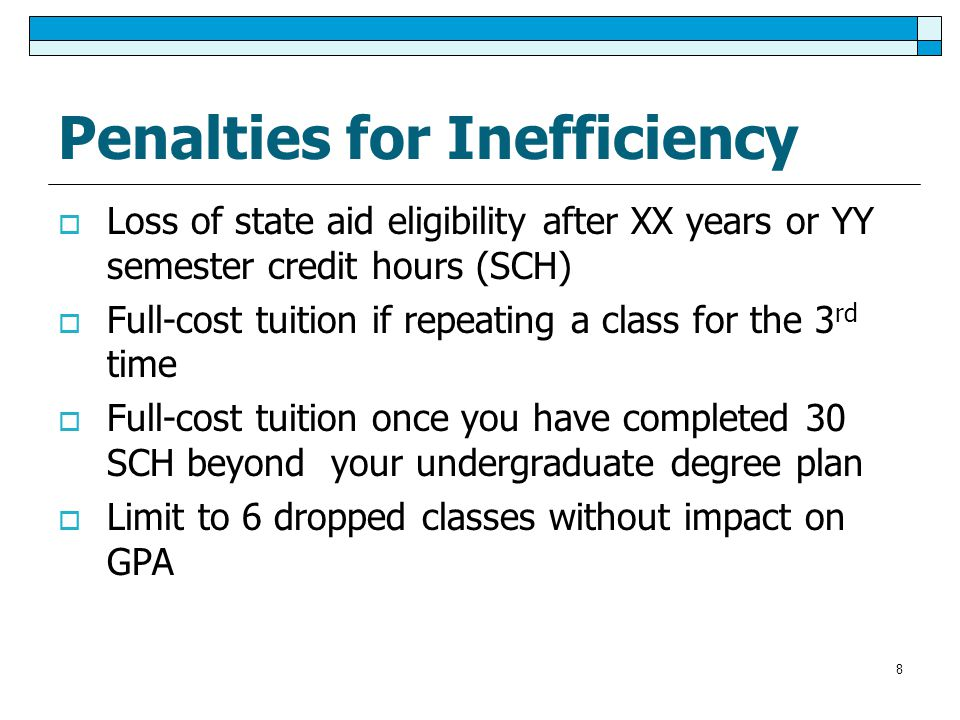 8 Penalties for Inefficiency  Loss of state aid eligibility after XX years or YY semester credit hours (SCH)  Full-cost tuition if repeating a class for the 3 rd time  Full-cost tuition once you have completed 30 SCH beyond your undergraduate degree plan  Limit to 6 dropped classes without impact on GPA