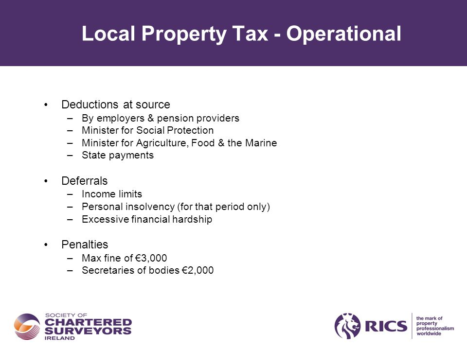 Local Property Tax - Operational Deductions at source –By employers & pension providers –Minister for Social Protection –Minister for Agriculture, Food & the Marine –State payments Deferrals –Income limits –Personal insolvency (for that period only) –Excessive financial hardship Penalties –Max fine of €3,000 –Secretaries of bodies €2,000