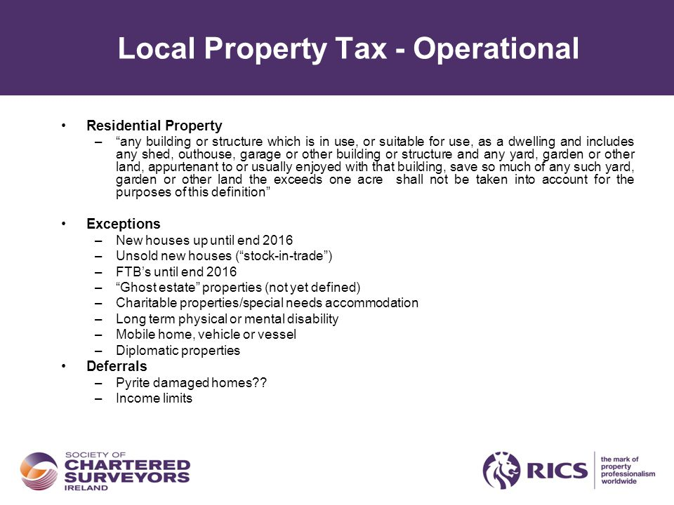 Local Property Tax - Operational Residential Property – any building or structure which is in use, or suitable for use, as a dwelling and includes any shed, outhouse, garage or other building or structure and any yard, garden or other land, appurtenant to or usually enjoyed with that building, save so much of any such yard, garden or other land the exceeds one acre shall not be taken into account for the purposes of this definition Exceptions –New houses up until end 2016 –Unsold new houses ( stock-in-trade ) –FTB's until end 2016 – Ghost estate properties (not yet defined) –Charitable properties/special needs accommodation –Long term physical or mental disability –Mobile home, vehicle or vessel –Diplomatic properties Deferrals –Pyrite damaged homes?.
