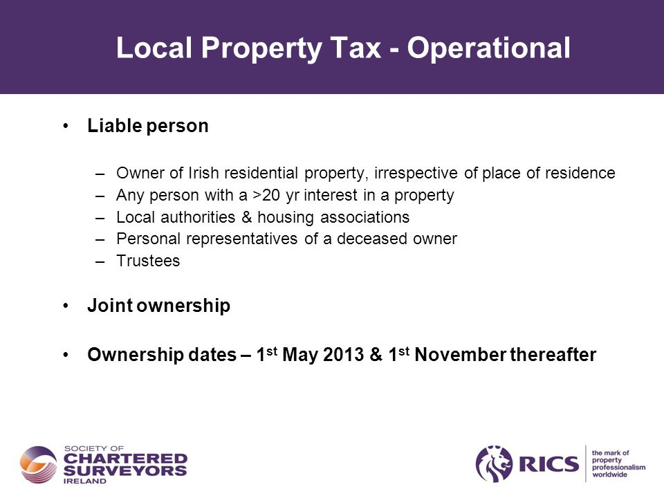 Local Property Tax - Operational Liable person –Owner of Irish residential property, irrespective of place of residence –Any person with a >20 yr interest in a property –Local authorities & housing associations –Personal representatives of a deceased owner –Trustees Joint ownership Ownership dates – 1 st May 2013 & 1 st November thereafter