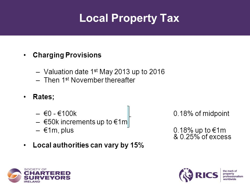 Local Property Tax Charging Provisions –Valuation date 1 st May 2013 up to 2016 –Then 1 st November thereafter Rates; –€0 - €100k0.18% of midpoint –€50k increments up to €1m –€1m, plus0.18% up to €1m & 0.25% of excess Local authorities can vary by 15%