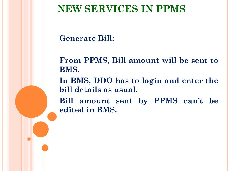 NEW SERVICES IN PPMS Generate Bill: From PPMS, Bill amount will be sent to BMS. In BMS, DDO has to login and enter the bill details as usual. Bill amo