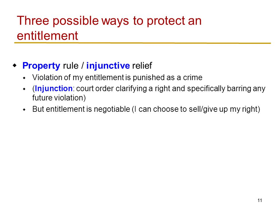 11 Three possible ways to protect an entitlement  Property rule / injunctive relief  Violation of my entitlement is punished as a crime  (Injunction: court order clarifying a right and specifically barring any future violation)  But entitlement is negotiable (I can choose to sell/give up my right)