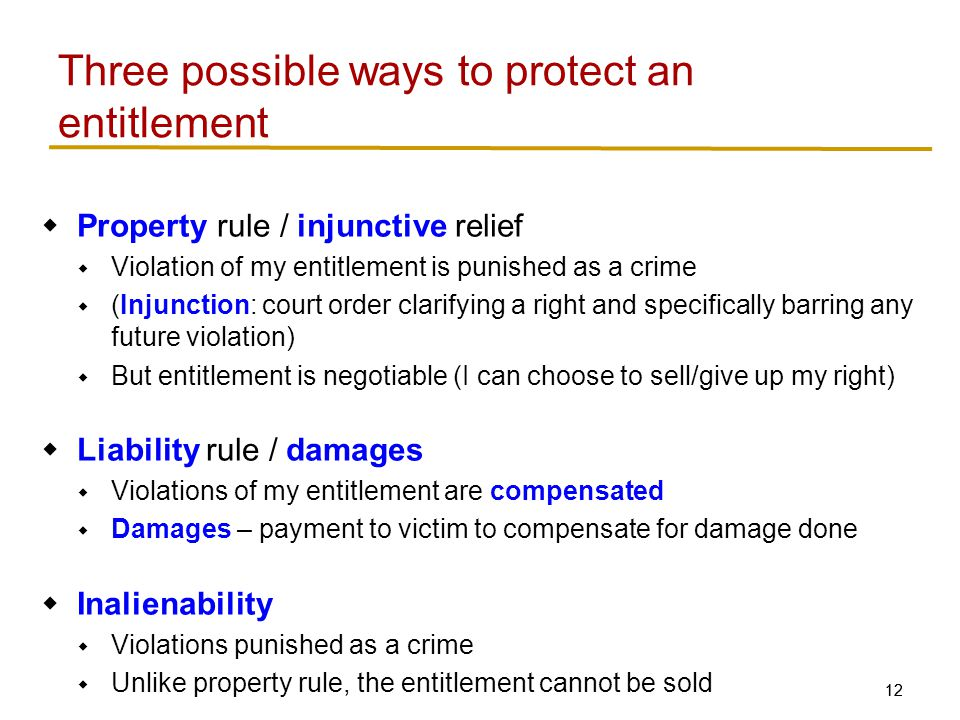 12 Three possible ways to protect an entitlement  Property rule / injunctive relief  Violation of my entitlement is punished as a crime  (Injunction: court order clarifying a right and specifically barring any future violation)  But entitlement is negotiable (I can choose to sell/give up my right)  Liability rule / damages  Violations of my entitlement are compensated  Damages – payment to victim to compensate for damage done  Inalienability  Violations punished as a crime  Unlike property rule, the entitlement cannot be sold