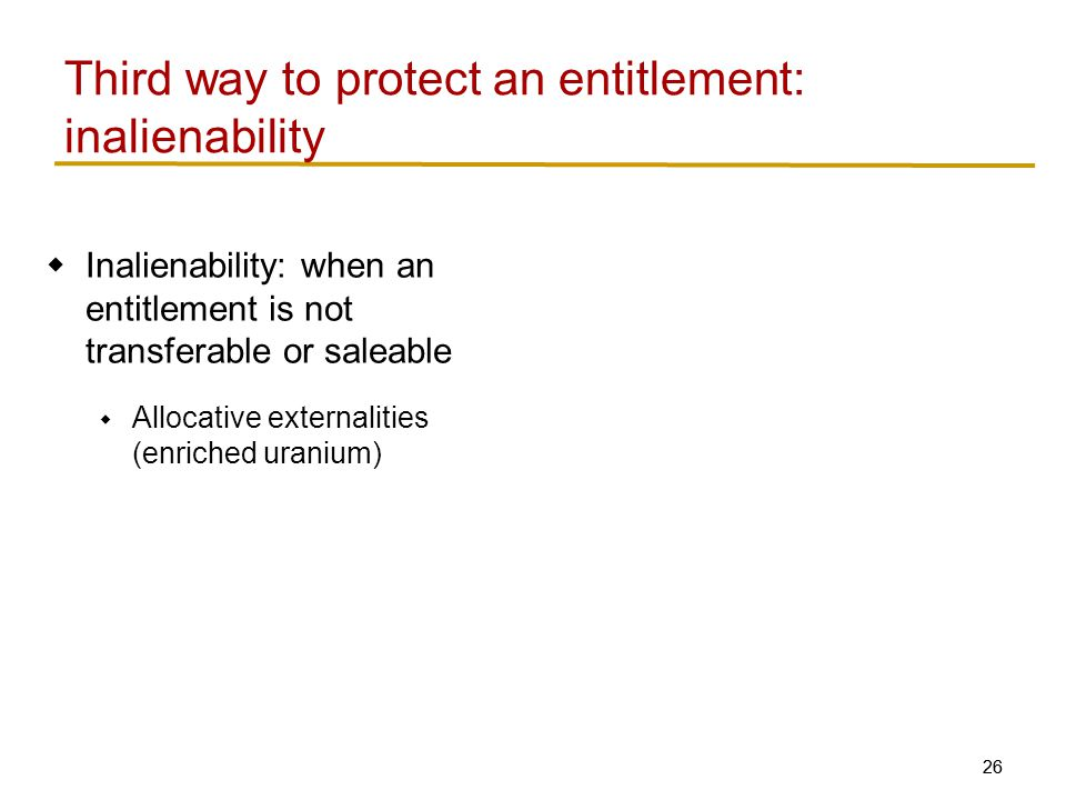 26  Inalienability: when an entitlement is not transferable or saleable  Allocative externalities (enriched uranium) Third way to protect an entitlement: inalienability