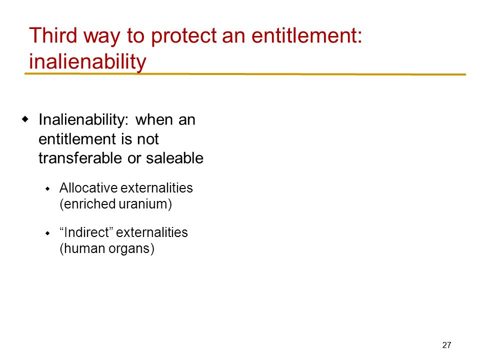 27  Inalienability: when an entitlement is not transferable or saleable  Allocative externalities (enriched uranium)  Indirect externalities (human organs) Third way to protect an entitlement: inalienability
