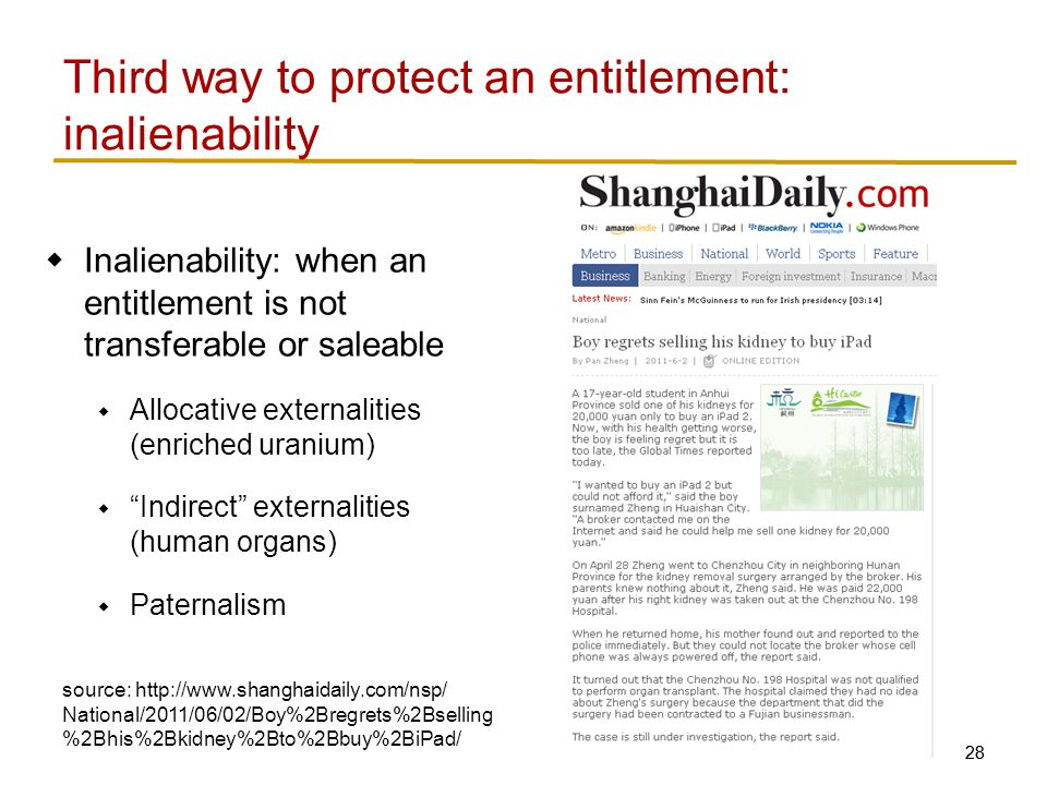 28  Inalienability: when an entitlement is not transferable or saleable  Allocative externalities (enriched uranium)  Indirect externalities (human organs)  Paternalism Third way to protect an entitlement: inalienability source: http://www.shanghaidaily.com/nsp/ National/2011/06/02/Boy%2Bregrets%2Bselling %2Bhis%2Bkidney%2Bto%2Bbuy%2BiPad/