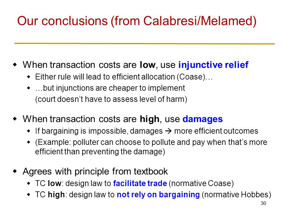30  When transaction costs are low, use injunctive relief  Either rule will lead to efficient allocation (Coase)…  …but injunctions are cheaper to implement (court doesn't have to assess level of harm)  When transaction costs are high, use damages  If bargaining is impossible, damages  more efficient outcomes  (Example: polluter can choose to pollute and pay when that's more efficient than preventing the damage)  Agrees with principle from textbook  TC low: design law to facilitate trade (normative Coase)  TC high: design law to not rely on bargaining (normative Hobbes) Our conclusions (from Calabresi/Melamed)