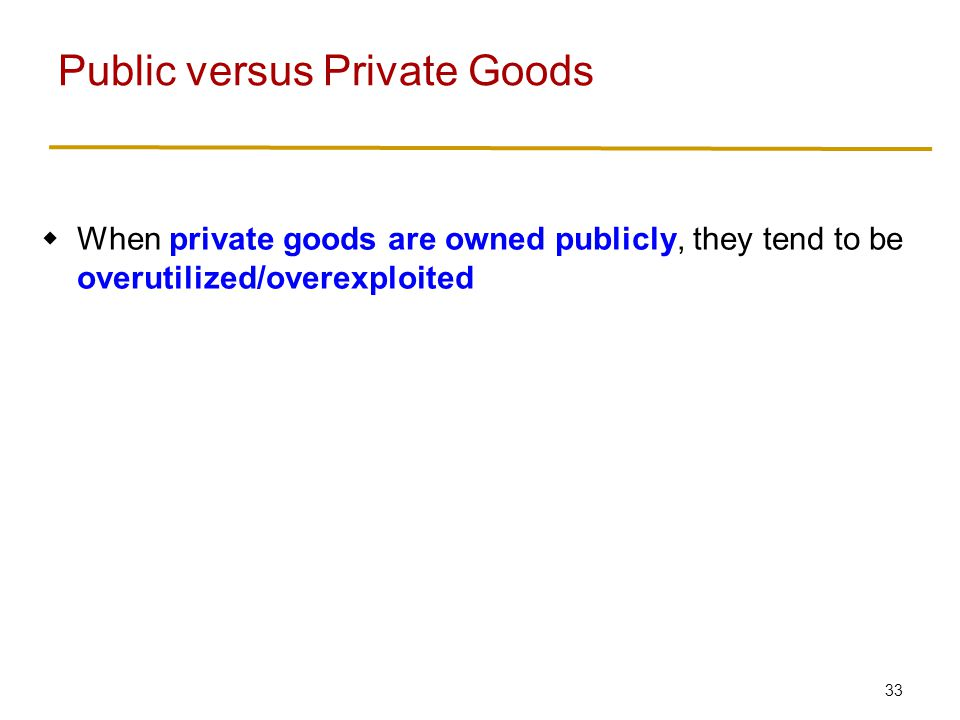 33  When private goods are owned publicly, they tend to be overutilized/overexploited Public versus Private Goods