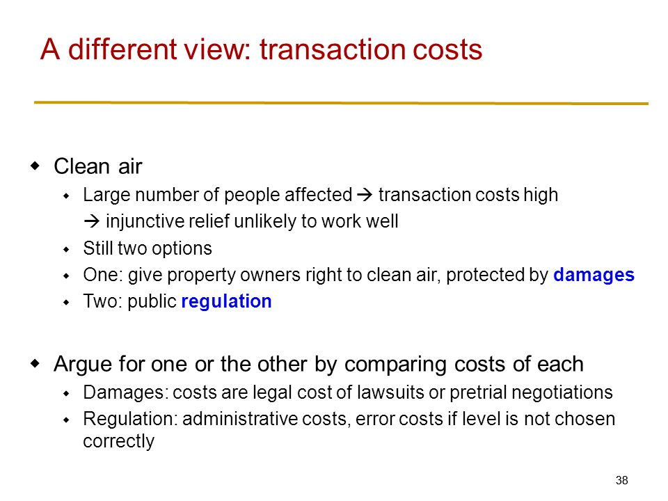 38  Clean air  Large number of people affected  transaction costs high  injunctive relief unlikely to work well  Still two options  One: give property owners right to clean air, protected by damages  Two: public regulation  Argue for one or the other by comparing costs of each  Damages: costs are legal cost of lawsuits or pretrial negotiations  Regulation: administrative costs, error costs if level is not chosen correctly A different view: transaction costs