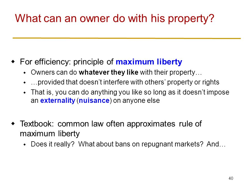 40  For efficiency: principle of maximum liberty  Owners can do whatever they like with their property…  …provided that doesn't interfere with others' property or rights  That is, you can do anything you like so long as it doesn't impose an externality (nuisance) on anyone else  Textbook: common law often approximates rule of maximum liberty  Does it really.