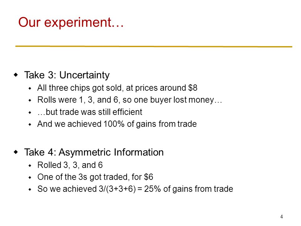 4  Take 3: Uncertainty  All three chips got sold, at prices around $8  Rolls were 1, 3, and 6, so one buyer lost money…  …but trade was still efficient  And we achieved 100% of gains from trade  Take 4: Asymmetric Information  Rolled 3, 3, and 6  One of the 3s got traded, for $6  So we achieved 3/(3+3+6) = 25% of gains from trade Our experiment…