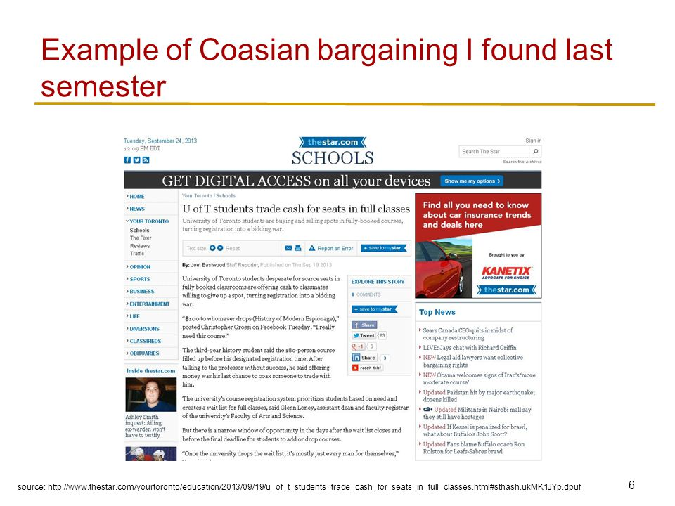 6 Example of Coasian bargaining I found last semester source: http://www.thestar.com/yourtoronto/education/2013/09/19/u_of_t_students_trade_cash_for_seats_in_full_classes.html#sthash.ukMK1JYp.dpuf