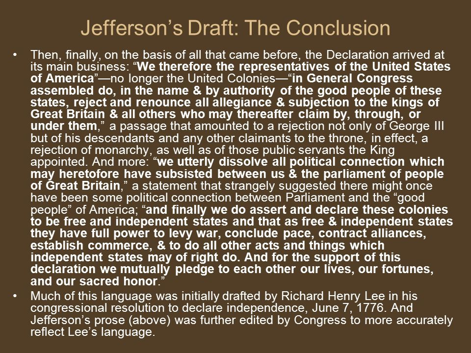 "Jefferson's Draft: The Conclusion Then, finally, on the basis of all that came before, the Declaration arrived at its main business: ""We therefore the"