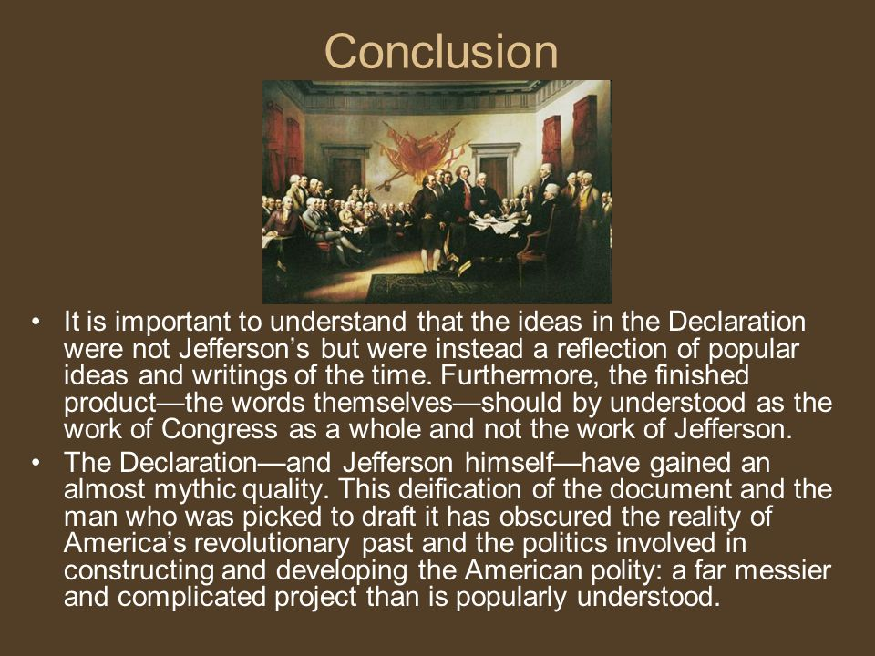Conclusion It is important to understand that the ideas in the Declaration were not Jefferson's but were instead a reflection of popular ideas and wri