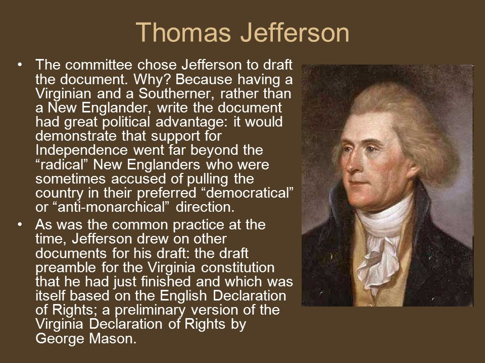 Thomas Jefferson The committee chose Jefferson to draft the document. Why? Because having a Virginian and a Southerner, rather than a New Englander, w
