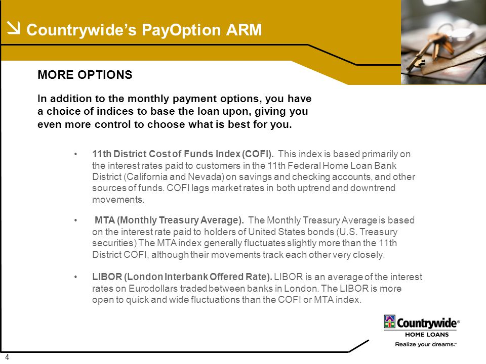  Countrywide's PayOption ARM MORE OPTIONS In addition to the monthly payment options, you have a choice of indices to base the loan upon, giving you even more control to choose what is best for you.