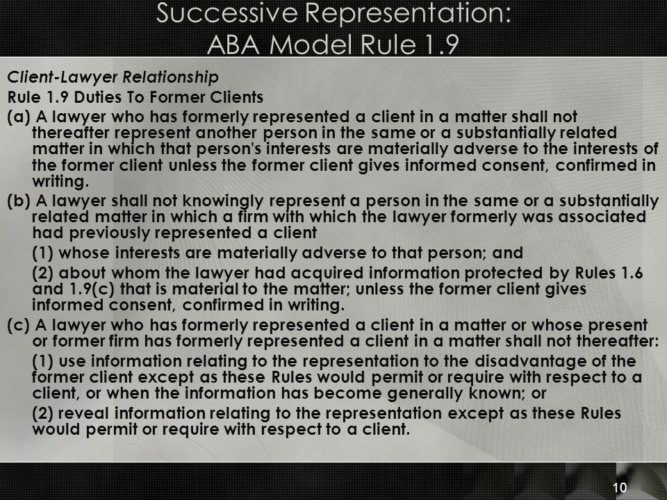 Successive Representation: ABA Model Rule 1.9 Client-Lawyer Relationship Rule 1.9 Duties To Former Clients (a) A lawyer who has formerly represented a client in a matter shall not thereafter represent another person in the same or a substantially related matter in which that person s interests are materially adverse to the interests of the former client unless the former client gives informed consent, confirmed in writing.