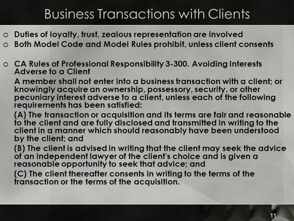 Business Transactions with Clients o Duties of loyalty, trust, zealous representation are involved o Both Model Code and Model Rules prohibit, unless client consents o CA Rules of Professional Responsibility 3-300.