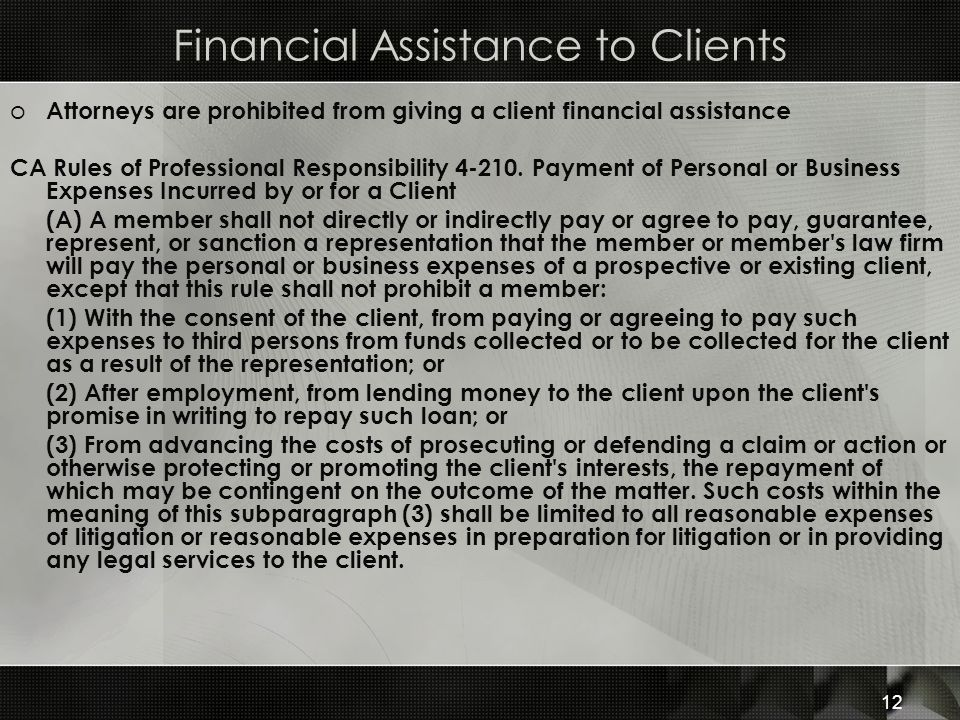 Financial Assistance to Clients o Attorneys are prohibited from giving a client financial assistance CA Rules of Professional Responsibility 4-210.