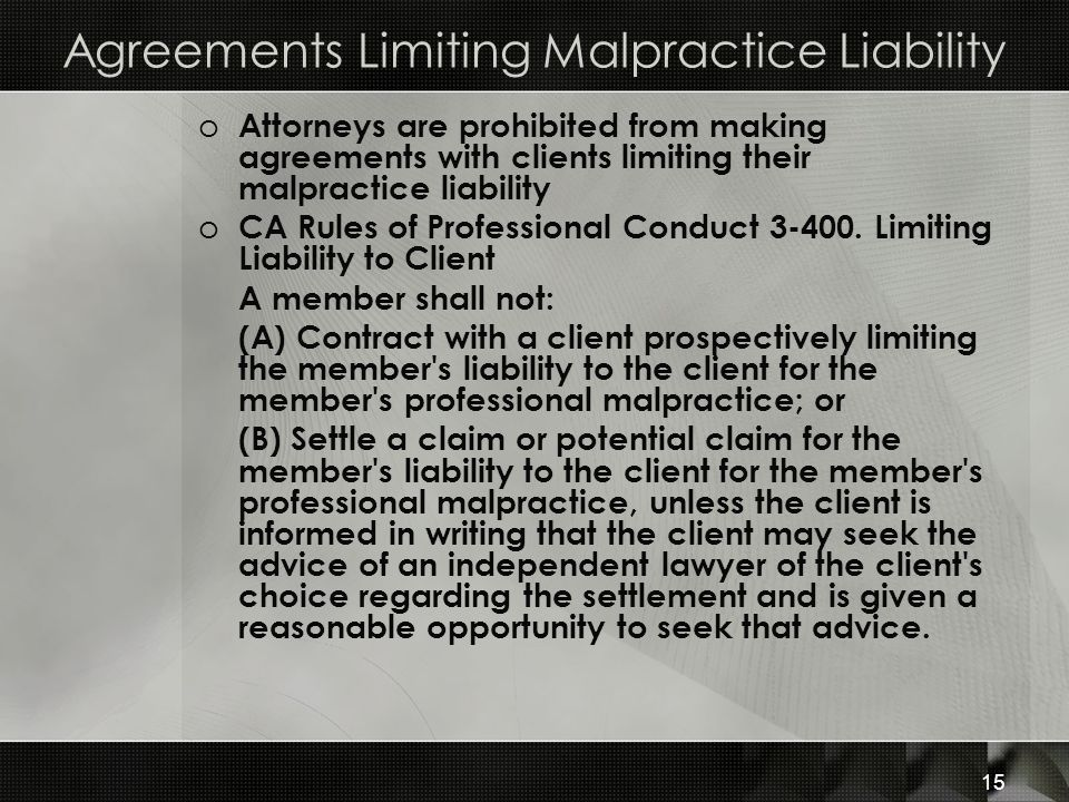 Agreements Limiting Malpractice Liability o Attorneys are prohibited from making agreements with clients limiting their malpractice liability o CA Rules of Professional Conduct 3-400.