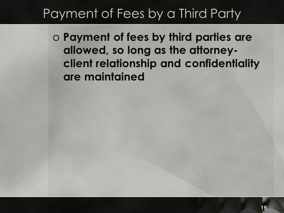 Payment of Fees by a Third Party o Payment of fees by third parties are allowed, so long as the attorney- client relationship and confidentiality are maintained 16