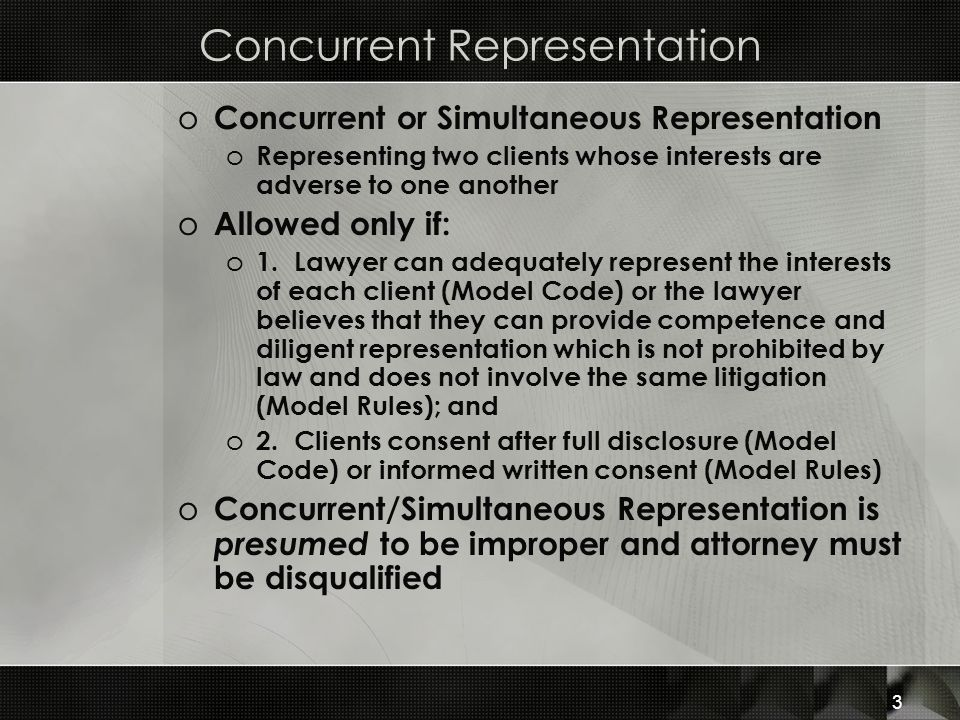 Concurrent Representation o Concurrent or Simultaneous Representation o Representing two clients whose interests are adverse to one another o Allowed only if: o 1.