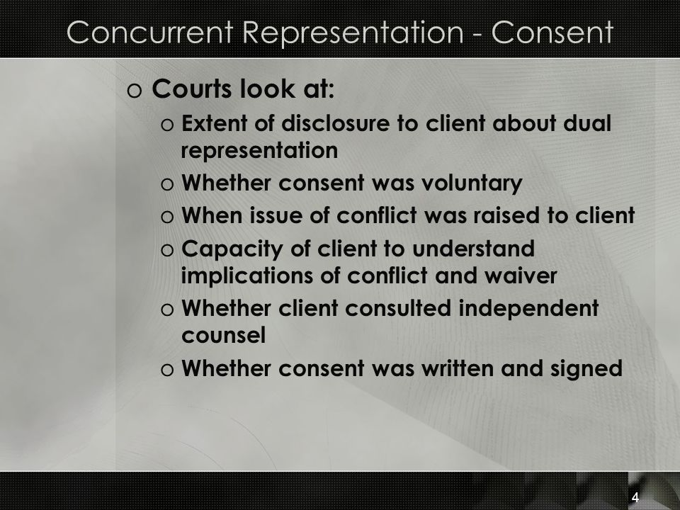 Concurrent Representation - Consent o Courts look at: o Extent of disclosure to client about dual representation o Whether consent was voluntary o When issue of conflict was raised to client o Capacity of client to understand implications of conflict and waiver o Whether client consulted independent counsel o Whether consent was written and signed 4