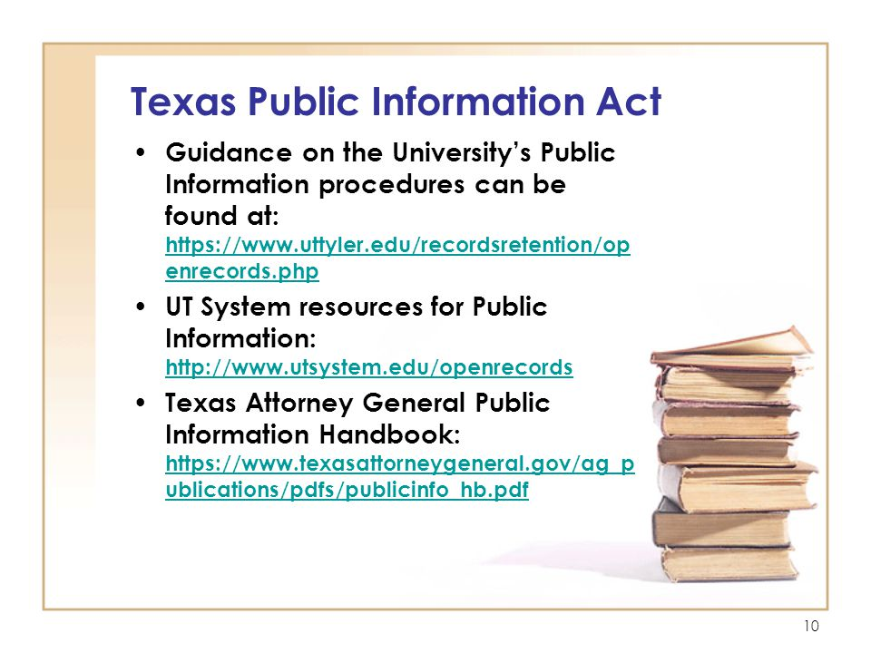 10 Texas Public Information Act Guidance on the University's Public Information procedures can be found at: https://www.uttyler.edu/recordsretention/op enrecords.php https://www.uttyler.edu/recordsretention/op enrecords.php UT System resources for Public Information: http://www.utsystem.edu/openrecords http://www.utsystem.edu/openrecords Texas Attorney General Public Information Handbook: https://www.texasattorneygeneral.gov/ag_p ublications/pdfs/publicinfo_hb.pdf https://www.texasattorneygeneral.gov/ag_p ublications/pdfs/publicinfo_hb.pdf