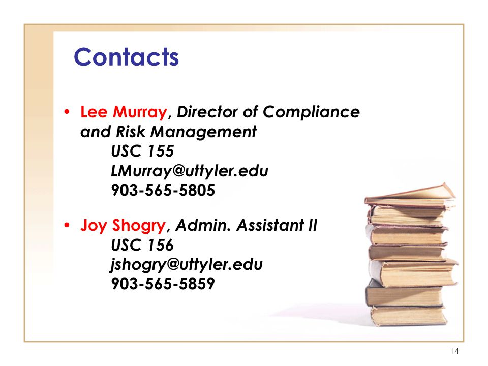 14 Contacts Lee Murray, Director of Compliance and Risk Management USC 155 LMurray@uttyler.edu 903-565-5805 Joy Shogry, Admin.