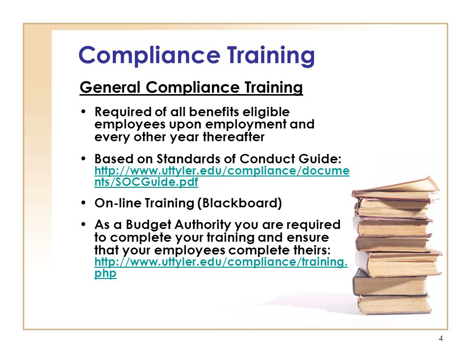 4 Compliance Training General Compliance Training Required of all benefits eligible employees upon employment and every other year thereafter Based on Standards of Conduct Guide: http://www.uttyler.edu/compliance/docume nts/SOCGuide.pdf http://www.uttyler.edu/compliance/docume nts/SOCGuide.pdf On-line Training (Blackboard) As a Budget Authority you are required to complete your training and ensure that your employees complete theirs: http://www.uttyler.edu/compliance/training.