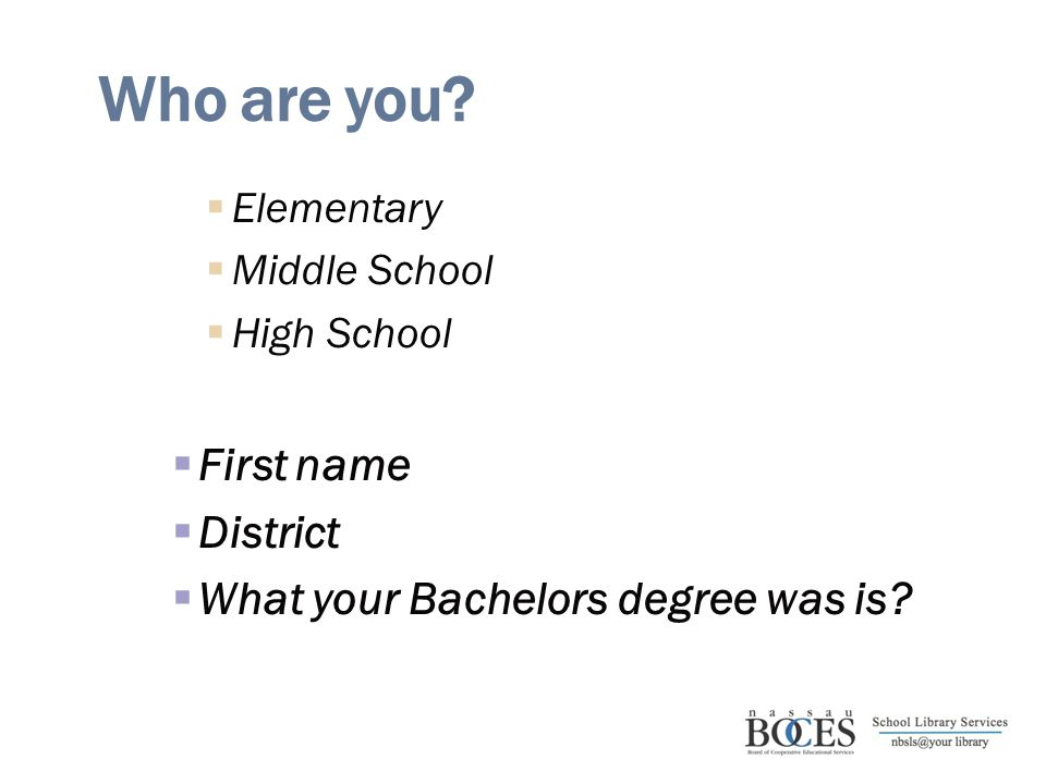Who are you?  Elementary  Middle School  High School  First name  District  What your Bachelors degree was is?