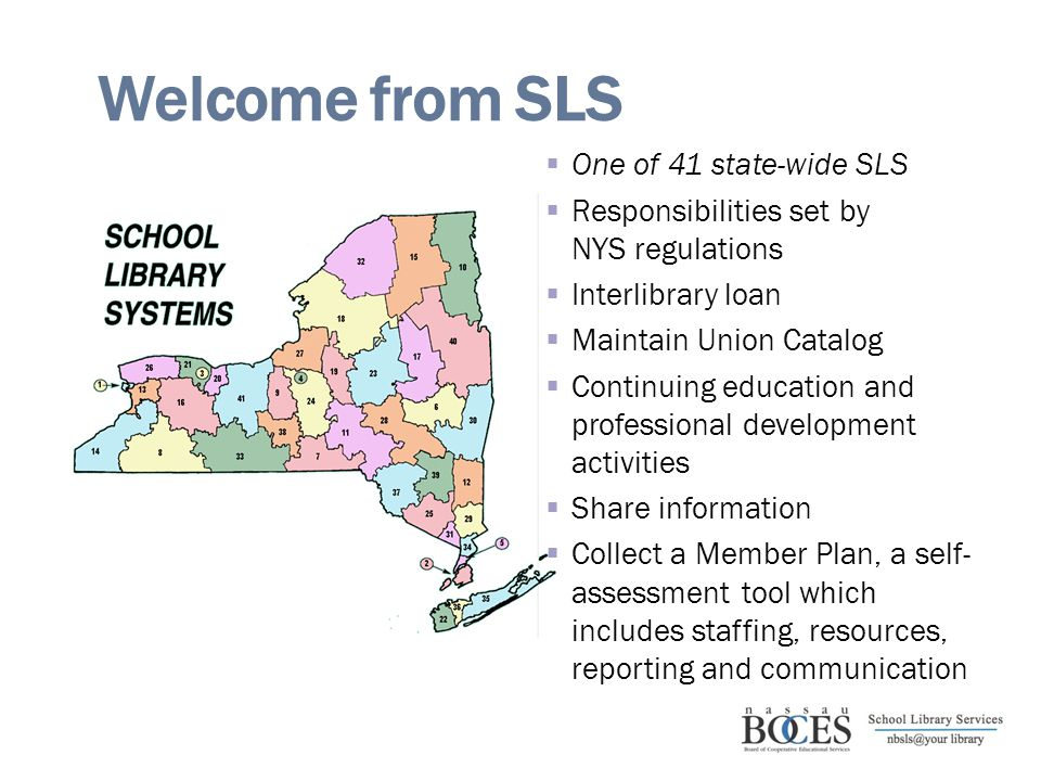 Welcome from SLS  One of 41 state-wide SLS  Responsibilities set by NYS regulations  Interlibrary loan  Maintain Union Catalog  Continuing education and professional development activities  Share information  Collect a Member Plan, a self- assessment tool which includes staffing, resources, reporting and communication
