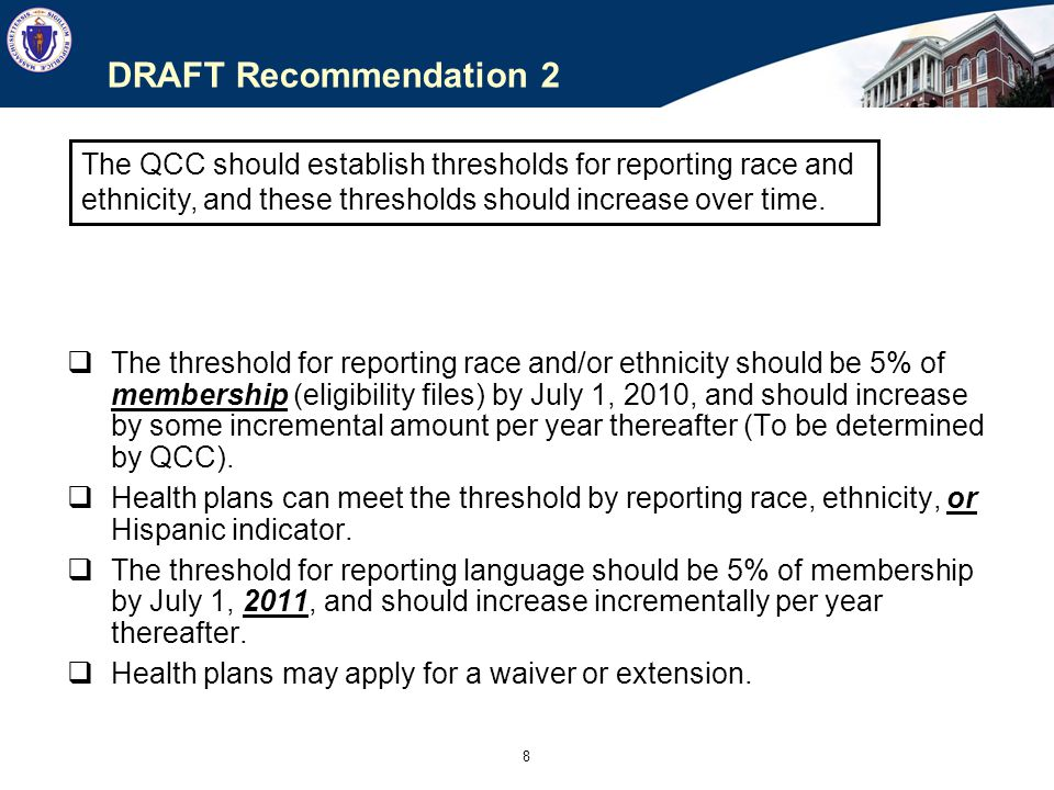 8 DRAFT Recommendation 2  The threshold for reporting race and/or ethnicity should be 5% of membership (eligibility files) by July 1, 2010, and should increase by some incremental amount per year thereafter (To be determined by QCC).