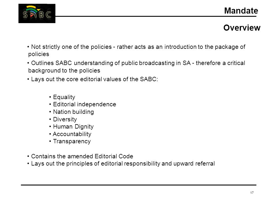 17 Mandate Overview Not strictly one of the policies - rather acts as an introduction to the package of policies Outlines SABC understanding of public broadcasting in SA - therefore a critical background to the policies Lays out the core editorial values of the SABC: Equality Editorial independence Nation building Diversity Human Dignity Accountability Transparency Contains the amended Editorial Code Lays out the principles of editorial responsibility and upward referral