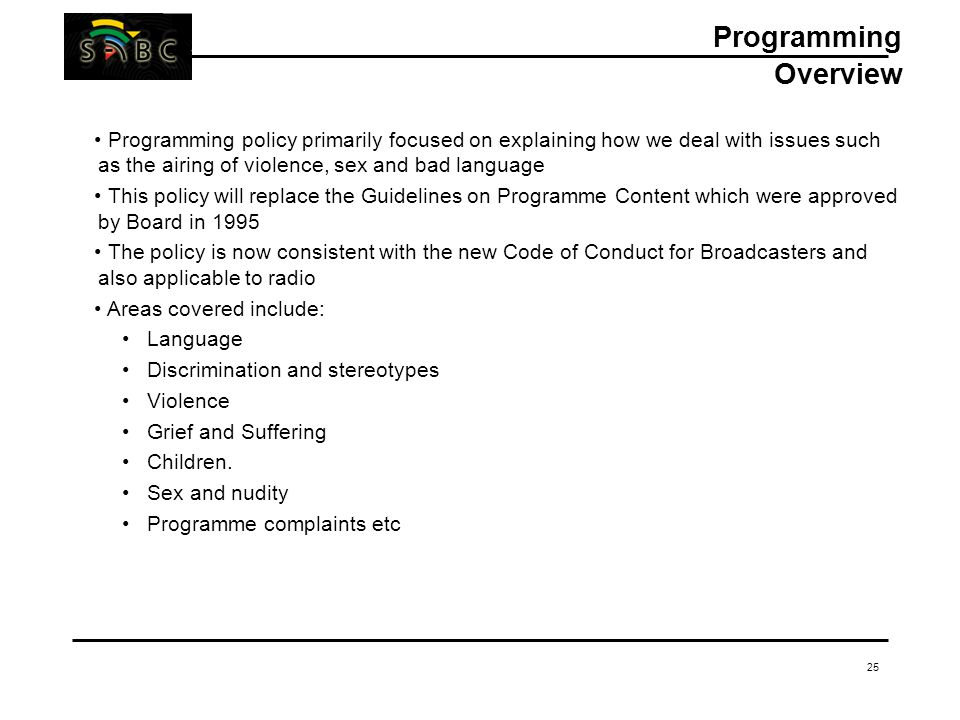 25 Programming Overview Programming policy primarily focused on explaining how we deal with issues such as the airing of violence, sex and bad language This policy will replace the Guidelines on Programme Content which were approved by Board in 1995 The policy is now consistent with the new Code of Conduct for Broadcasters and also applicable to radio Areas covered include: Language Discrimination and stereotypes Violence Grief and Suffering Children.