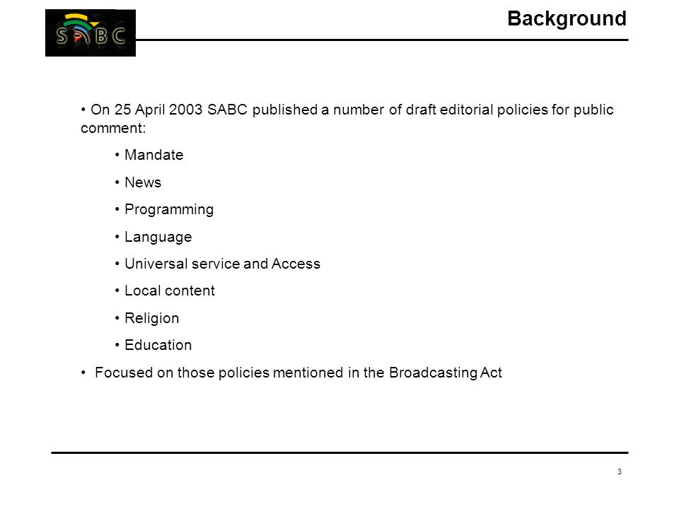 3 On 25 April 2003 SABC published a number of draft editorial policies for public comment: Mandate News Programming Language Universal service and Acc