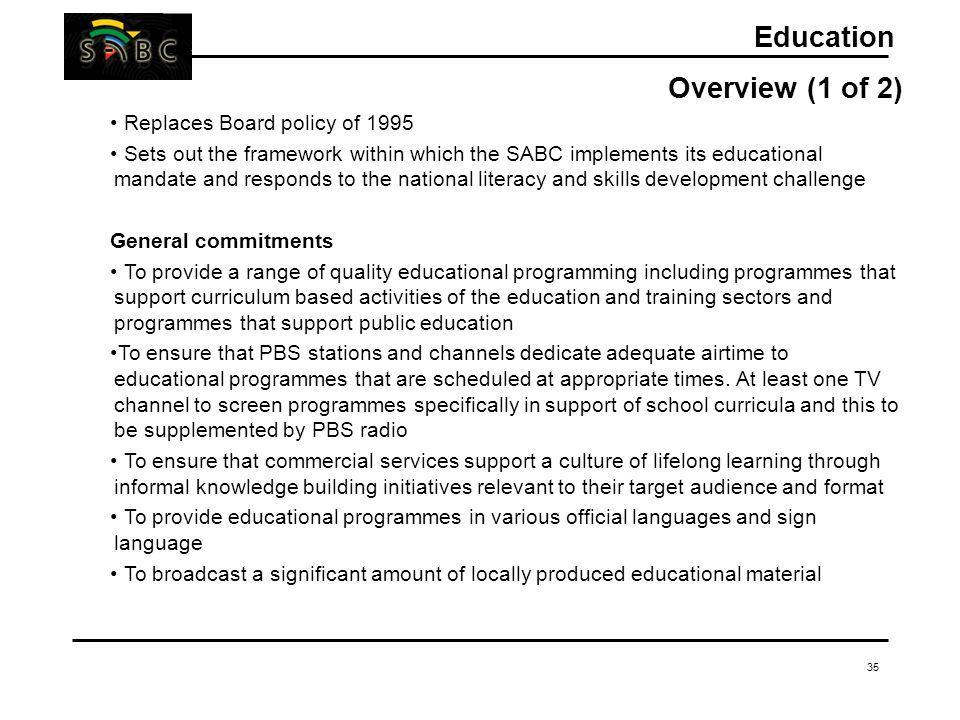 35 Education Overview (1 of 2) Replaces Board policy of 1995 Sets out the framework within which the SABC implements its educational mandate and respo
