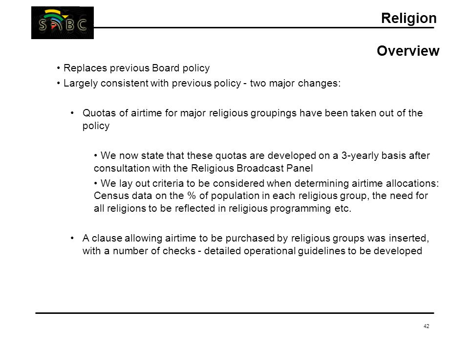 42 Religion Overview Replaces previous Board policy Largely consistent with previous policy - two major changes: Quotas of airtime for major religious groupings have been taken out of the policy We now state that these quotas are developed on a 3-yearly basis after consultation with the Religious Broadcast Panel We lay out criteria to be considered when determining airtime allocations: Census data on the % of population in each religious group, the need for all religions to be reflected in religious programming etc.