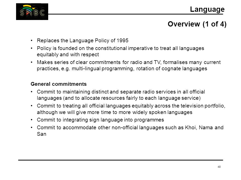 48 Language Overview (1 of 4) Replaces the Language Policy of 1995 Policy is founded on the constitutional imperative to treat all languages equitably