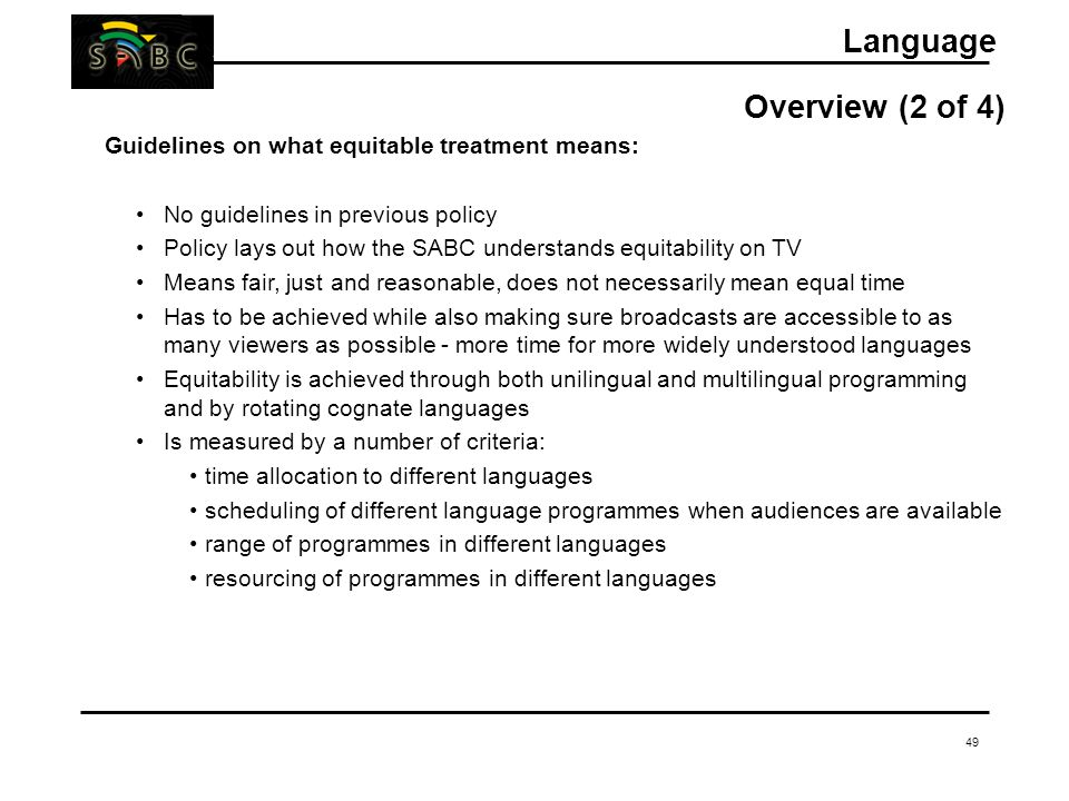 49 Language Overview (2 of 4) Guidelines on what equitable treatment means: No guidelines in previous policy Policy lays out how the SABC understands equitability on TV Means fair, just and reasonable, does not necessarily mean equal time Has to be achieved while also making sure broadcasts are accessible to as many viewers as possible - more time for more widely understood languages Equitability is achieved through both unilingual and multilingual programming and by rotating cognate languages Is measured by a number of criteria: time allocation to different languages scheduling of different language programmes when audiences are available range of programmes in different languages resourcing of programmes in different languages