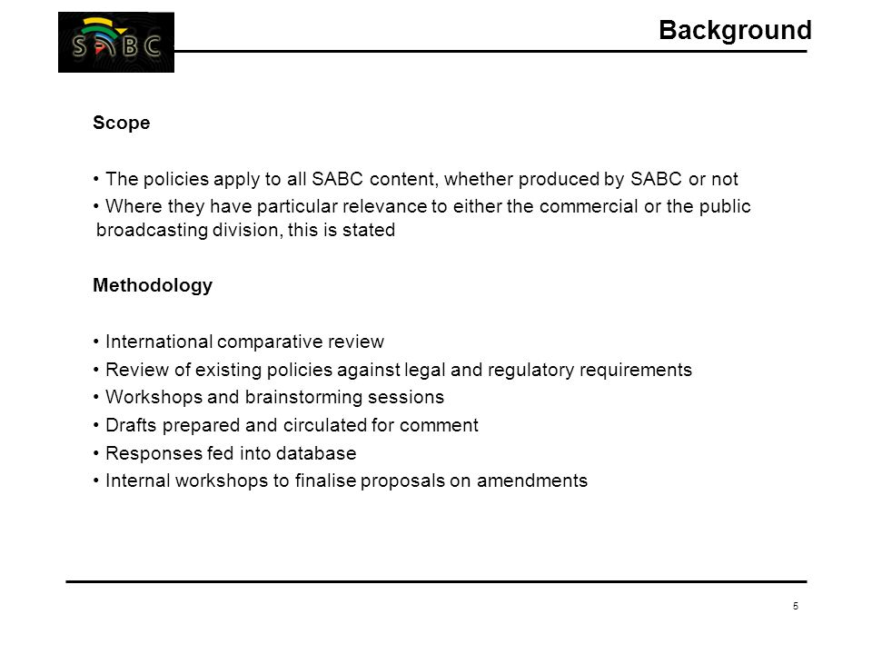 5 Scope The policies apply to all SABC content, whether produced by SABC or not Where they have particular relevance to either the commercial or the public broadcasting division, this is stated Methodology International comparative review Review of existing policies against legal and regulatory requirements Workshops and brainstorming sessions Drafts prepared and circulated for comment Responses fed into database Internal workshops to finalise proposals on amendments