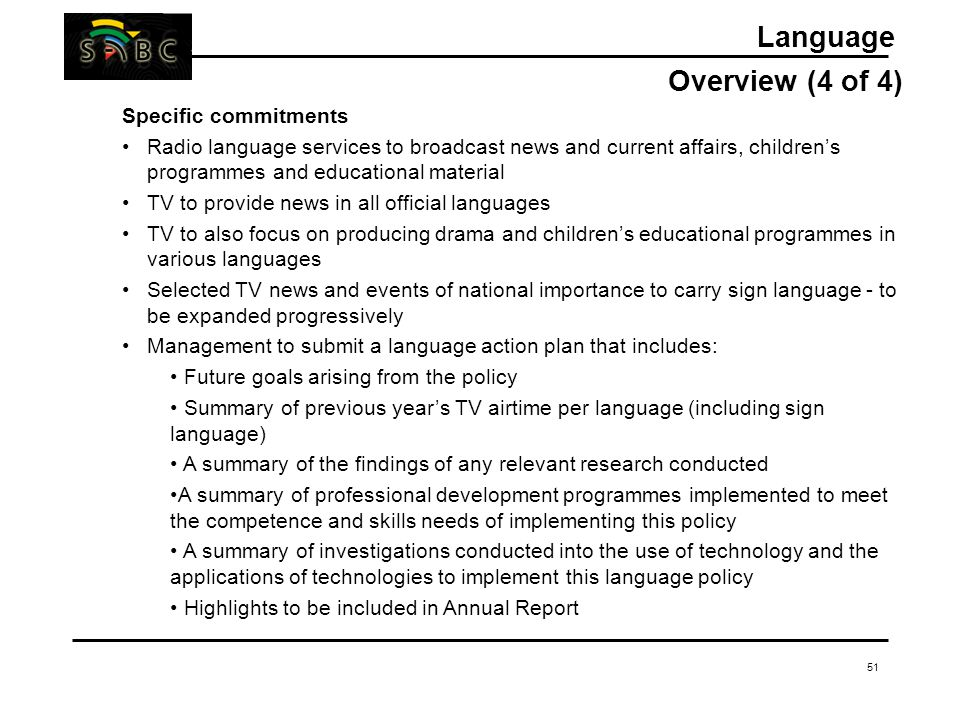 51 Language Overview (4 of 4) Specific commitments Radio language services to broadcast news and current affairs, children's programmes and educational material TV to provide news in all official languages TV to also focus on producing drama and children's educational programmes in various languages Selected TV news and events of national importance to carry sign language - to be expanded progressively Management to submit a language action plan that includes: Future goals arising from the policy Summary of previous year's TV airtime per language (including sign language) A summary of the findings of any relevant research conducted A summary of professional development programmes implemented to meet the competence and skills needs of implementing this policy A summary of investigations conducted into the use of technology and the applications of technologies to implement this language policy Highlights to be included in Annual Report