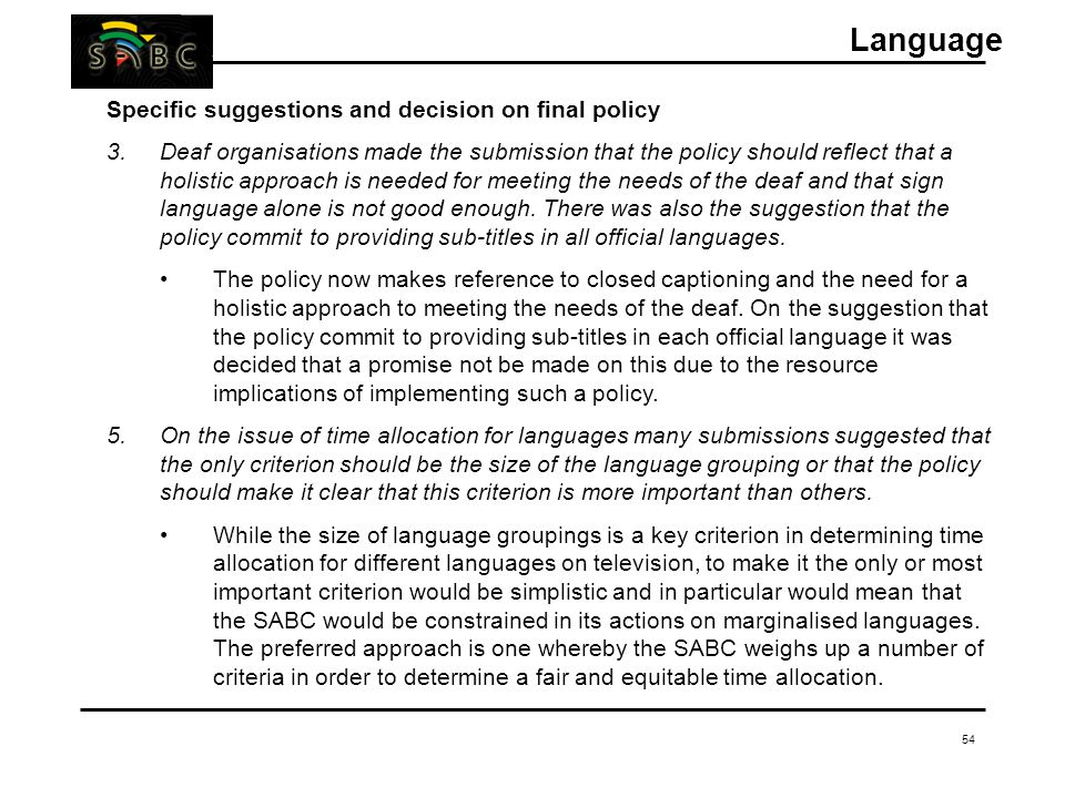 54 Specific suggestions and decision on final policy 3.Deaf organisations made the submission that the policy should reflect that a holistic approach is needed for meeting the needs of the deaf and that sign language alone is not good enough.