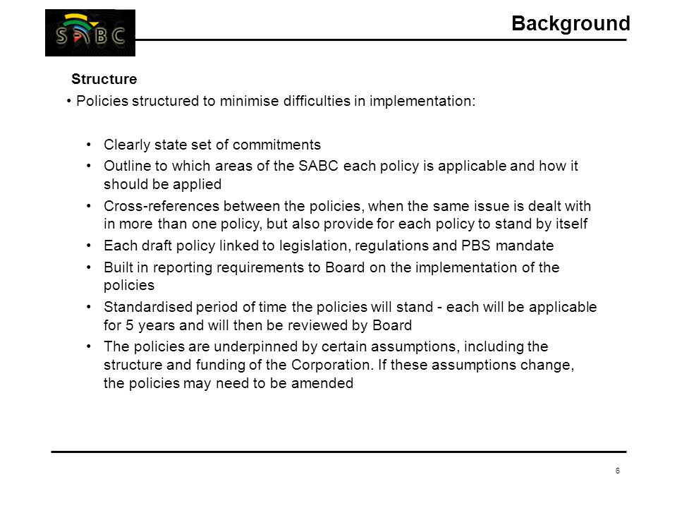 6 Background Structure Policies structured to minimise difficulties in implementation: Clearly state set of commitments Outline to which areas of the SABC each policy is applicable and how it should be applied Cross-references between the policies, when the same issue is dealt with in more than one policy, but also provide for each policy to stand by itself Each draft policy linked to legislation, regulations and PBS mandate Built in reporting requirements to Board on the implementation of the policies Standardised period of time the policies will stand - each will be applicable for 5 years and will then be reviewed by Board The policies are underpinned by certain assumptions, including the structure and funding of the Corporation.