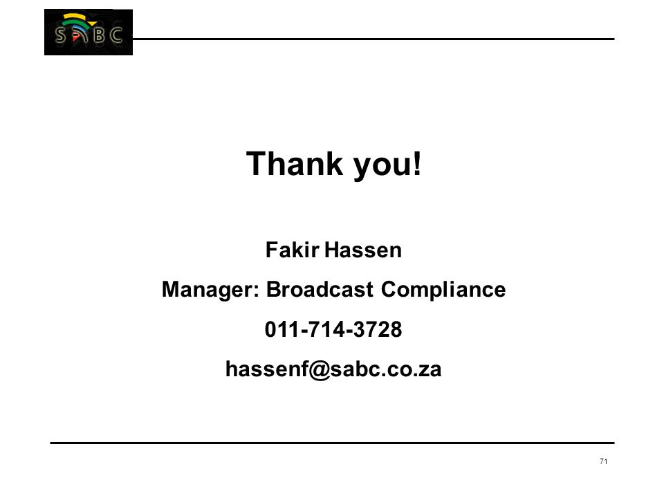 71 Thank you! Fakir Hassen Manager: Broadcast Compliance 011-714-3728 hassenf@sabc.co.za