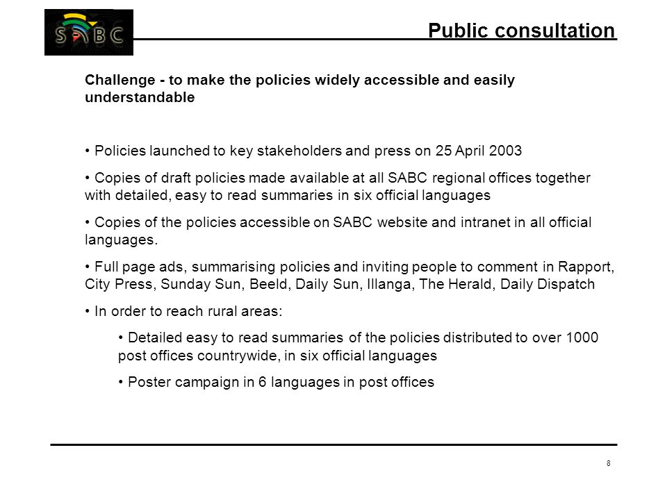 8 Challenge - to make the policies widely accessible and easily understandable Policies launched to key stakeholders and press on 25 April 2003 Copies of draft policies made available at all SABC regional offices together with detailed, easy to read summaries in six official languages Copies of the policies accessible on SABC website and intranet in all official languages.